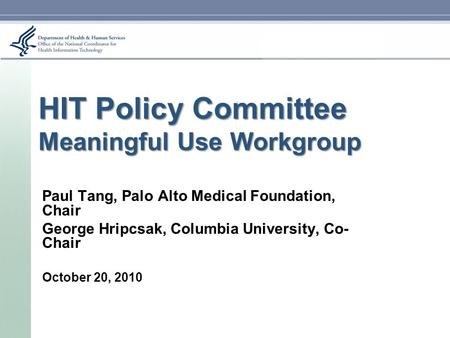 HIT Policy Committee Meaningful Use Workgroup Paul Tang, Palo Alto Medical Foundation, Chair George Hripcsak, Columbia University, Co- Chair October 20,