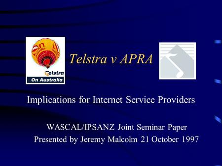Telstra v APRA Implications for Internet Service Providers WASCAL/IPSANZ Joint Seminar Paper Presented by Jeremy Malcolm 21 October 1997.