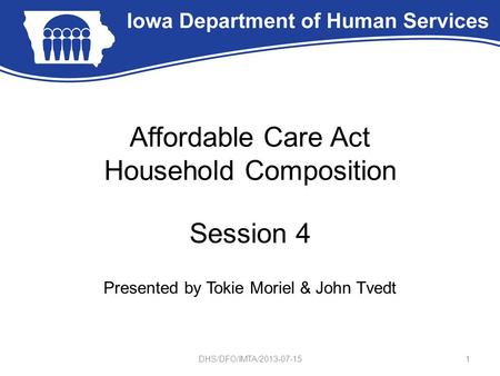 Affordable Care Act Household Composition Session 4 Presented by Tokie Moriel & John Tvedt 1DHS/DFO/IMTA/2013-07-15.