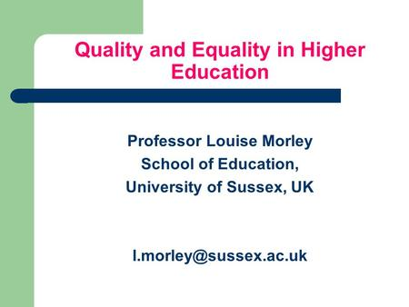 Quality and Equality in Higher Education Professor Louise Morley School of Education, University of Sussex, UK