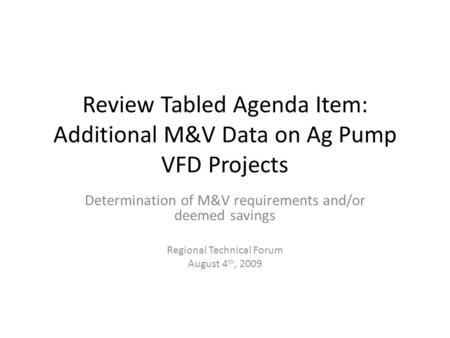 Review Tabled Agenda Item: Additional M&V Data on Ag Pump VFD Projects Determination of M&V requirements and/or deemed savings Regional Technical Forum.