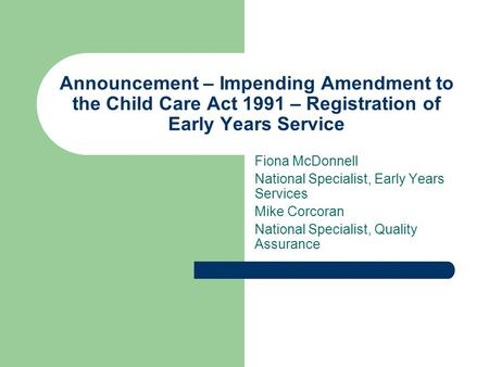 Announcement – Impending Amendment to the Child Care Act 1991 – Registration of Early Years Service Fiona McDonnell National Specialist, Early Years Services.