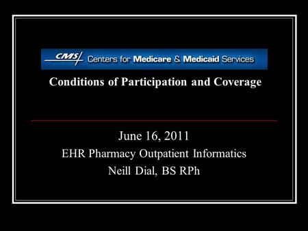 Conditions of Participation and Coverage June 16, 2011 EHR Pharmacy Outpatient Informatics Neill Dial, BS RPh.