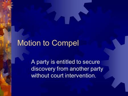Motion to Compel A party is entitled to secure discovery from another party without court intervention.
