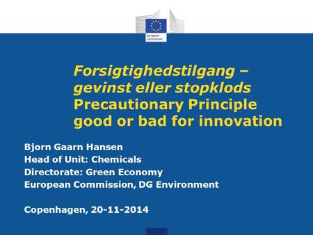 Forsigtighedstilgang – gevinst eller stopklods Precautionary Principle good or bad for innovation Bjorn Gaarn Hansen Head of Unit: Chemicals Directorate: