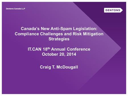 Canada's New Anti-Spam Legislation: Compliance Challenges and Risk Mitigation Strategies IT.CAN 18 th Annual Conference October 20, 2014 Craig T. McDougall.