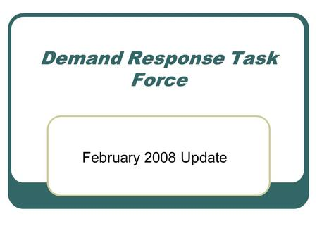 "Demand Response Task Force February 2008 Update. Bridge Solution Short Term Only: Use as ""bridge"" to long term solution Standardize Energy Impacts: Utilize."