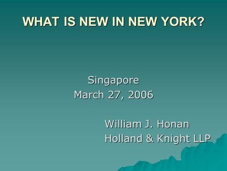 WHAT IS NEW IN NEW YORK? Singapore March 27, 2006 William J. Honan Holland & Knight LLP.