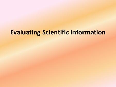 Evaluating Scientific Information. Scientific Information It is important when doing scientific research that you evaluate the information you are finding.