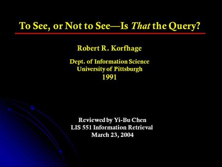 To See, or Not to See—Is That the Query? Robert R. Korfhage Dept. of Information Science University of Pittsburgh 1991 Reviewed by Yi-Bu Chen LIS 551 Information.