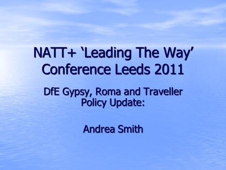 NATT+ 'Leading The Way' Conference Leeds 2011 DfE Gypsy, Roma and Traveller Policy Update: Andrea Smith.