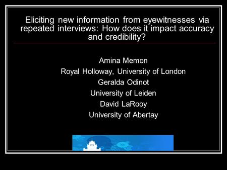 Eliciting new information from eyewitnesses via repeated interviews: How does it impact accuracy and credibility? Amina Memon Royal Holloway, University.