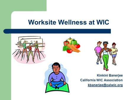 Worksite Wellness at WIC Kinkini Banerjee California WIC Association
