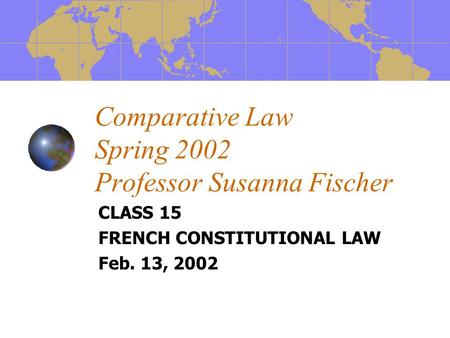 Comparative Law Spring 2002 Professor Susanna Fischer CLASS 15 FRENCH CONSTITUTIONAL LAW Feb. 13, 2002.