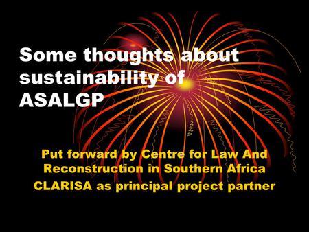 Some thoughts about sustainability of ASALGP Put forward by Centre for Law And Reconstruction in Southern Africa CLARISA as principal project partner.