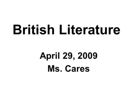 British Literature April 29, 2009 Ms. Cares. Freewrite: Consider the following: How do you read? What is your favorite book and why? What types of literature.