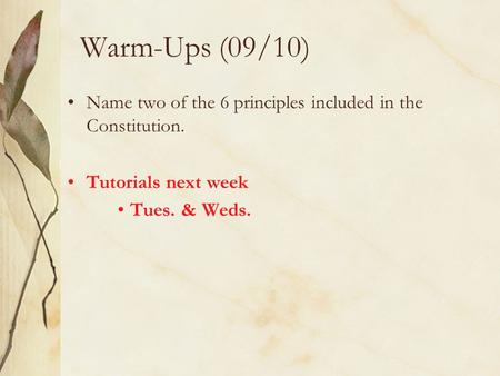 Warm-Ups (09/10) Name two of the 6 principles included in the Constitution. Tutorials next week Tues. & Weds.