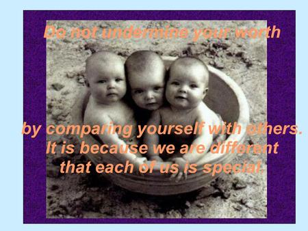 Do not undermine your worth by comparing yourself with others. It is because we are different that each of us is special.