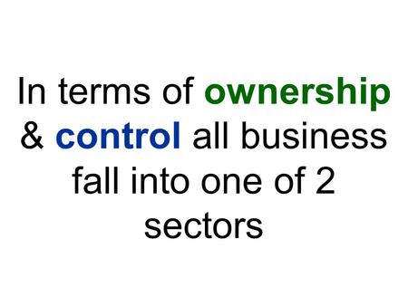 In terms of ownership & control all business fall into one of 2 sectors.