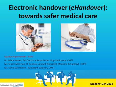 Electronic handover (eHandover): towards safer medical care Quality Improvement Team: Dr. Adam Hexter, FY1 Doctor at Manchester Royal Infirmary, CMFT Mr.