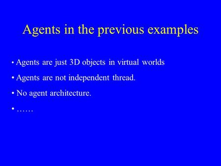 Agents in the previous examples Agents are just 3D objects in virtual worlds Agents are not independent thread. No agent architecture. ……