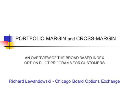 PORTFOLIO MARGIN and CROSS-MARGIN AN OVERVIEW OF THE BROAD BASED INDEX OPTION PILOT PROGRAMS FOR CUSTOMERS Richard Lewandowski - Chicago Board Options.