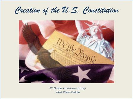 United States Constitution 101 Creation of the U.S. Constitution 8 th Grade American History West View Middle.