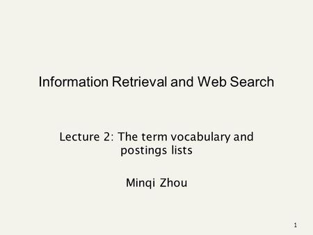 Information Retrieval and Web Search Lecture 2: The term vocabulary and postings lists Minqi Zhou 1.