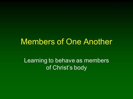 Members of One Another Learning to behave as members of Christ's body.