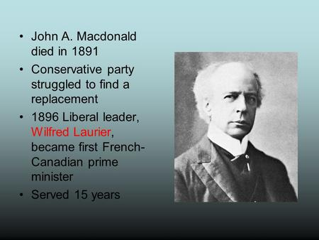 John A. Macdonald died in 1891 Conservative party struggled to find a replacement 1896 Liberal leader, Wilfred Laurier, became first French- Canadian prime.