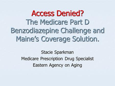Access Denied? The Medicare Part D Benzodiazepine Challenge and Maine's Coverage Solution. Stacie Sparkman Medicare Prescription Drug Specialist Eastern.