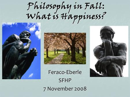 Philosophy in Fall: What is Happiness? Feraco-EberleSFHP 7 November 2008.