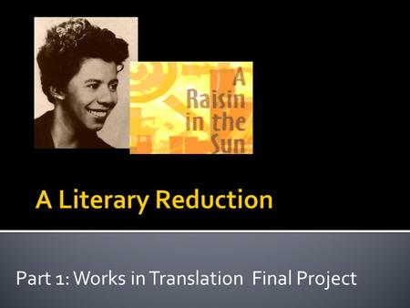 Part 1: Works in Translation Final Project. What is it?  A reduction is the reduced or distilled essence of a literary work. Upon completion of a work,