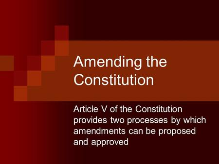 Amending the Constitution Article V of the Constitution provides two processes by which amendments can be proposed and approved.
