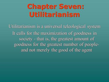 Chapter Seven: Utilitarianism Chapter Seven: Utilitarianism Utilitarianism is a universal teleological system It calls for the maximization of goodness.