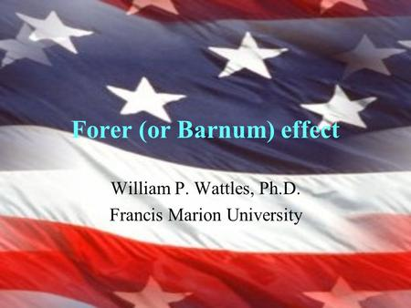 Forer (or Barnum) effect William P. Wattles, Ph.D. Francis Marion University.