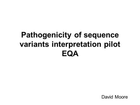 Pathogenicity of sequence variants interpretation pilot EQA David Moore.