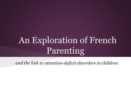 An Exploration of French Parenting and the link to attention-deficit disorders in children.