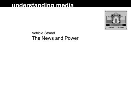 Vehicle Strand The News and Power. News and Power  B&S: the news and a public remit; news construction; 'impartiality' and accuracy; news values; news.