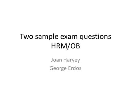 Two sample exam questions HRM/OB Joan Harvey George Erdos.