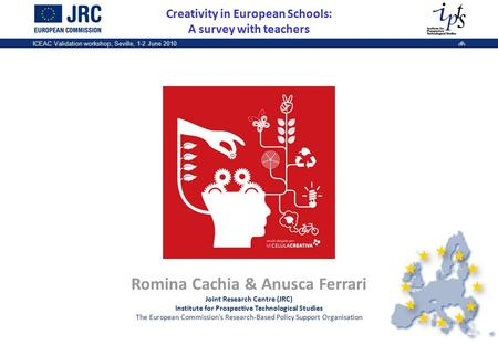 1 ICEAC Validation workshop, Seville, 1-2 June 20101 Creativity in European Schools: A survey with teachers Romina Cachia & Anusca Ferrari Joint Research.