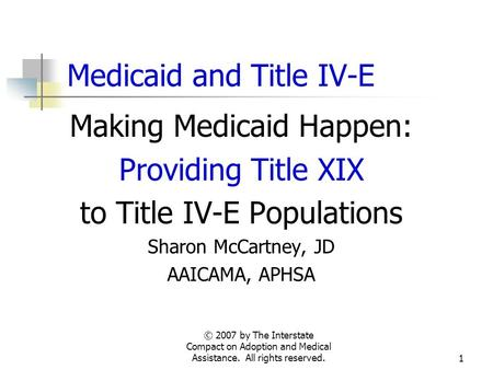 © 2007 by The Interstate Compact on Adoption and Medical Assistance. All rights reserved.1 Medicaid and Title IV-E Making Medicaid Happen: Providing Title.