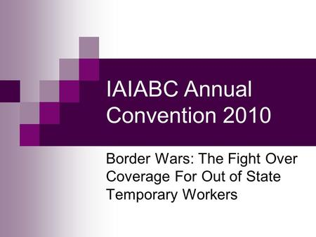 IAIABC Annual Convention 2010 Border Wars: The Fight Over Coverage For Out of State Temporary Workers.