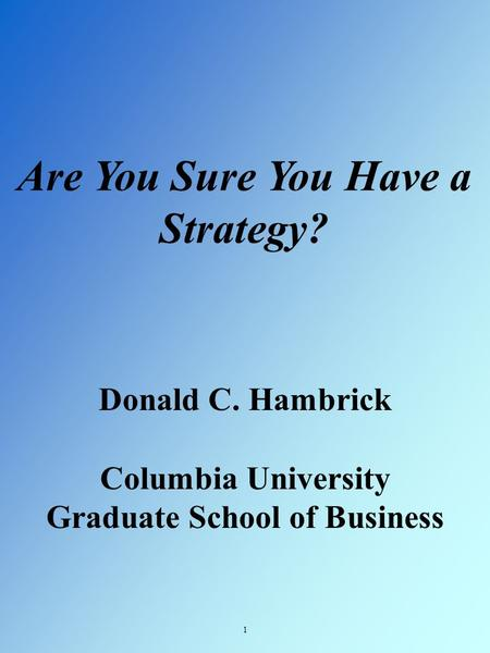 Are You Sure You Have a Strategy? 1 Donald C. Hambrick Columbia University Graduate School of Business.