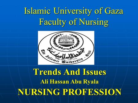 Islamic University of Gaza Faculty of Nursing Trends And Issues Ali Hassan Abu Ryala NURSING PROFESSION.