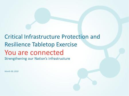 You are connected Critical Infrastructure Protection and Resilience Tabletop Exercise Strengthening our Nation's infrastructure Month 00, 2010.