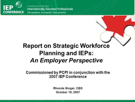 Report on Strategic Workforce Planning and IEPs: An Employer Perspective Commissioned by PCPI in conjunction with the 2007 IEP Conference Rhonda Singer,