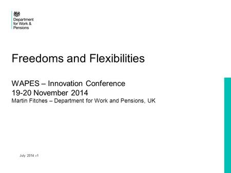 Freedoms and Flexibilities WAPES – Innovation Conference 19-20 November 2014 Martin Fitches – Department for Work and Pensions, UK July 2014 v1.