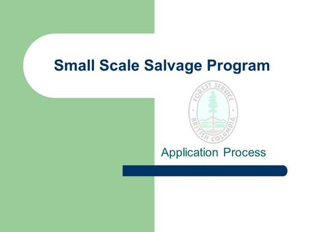 Small Scale Salvage Program Application Process. Purpose To establish an application and approval process for small scale timber salvage that is efficient,