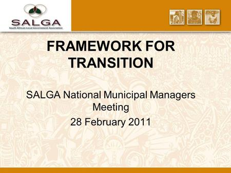 FRAMEWORK FOR TRANSITION SALGA National Municipal Managers Meeting 28 February 2011.